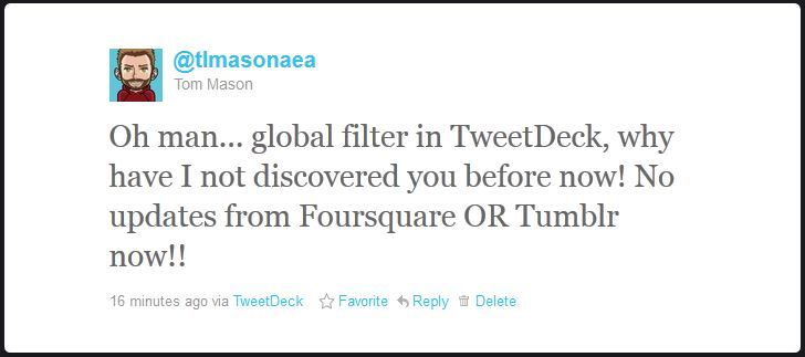 Oh man... global filter in TweetDeck, why have I not discovered you before now! No updates from Foursquare OR Tumblr now!!