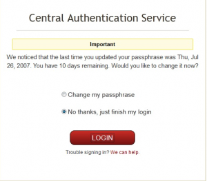 Sample CAS warning: Central Authentication Service. Important! We noticed that the last time you updated your passprhase was Thu, Jul 26, 2007. You have 10 days remaining. Would you like to change it now? Options: Change my passphrase or No thanks, just fininsh my login